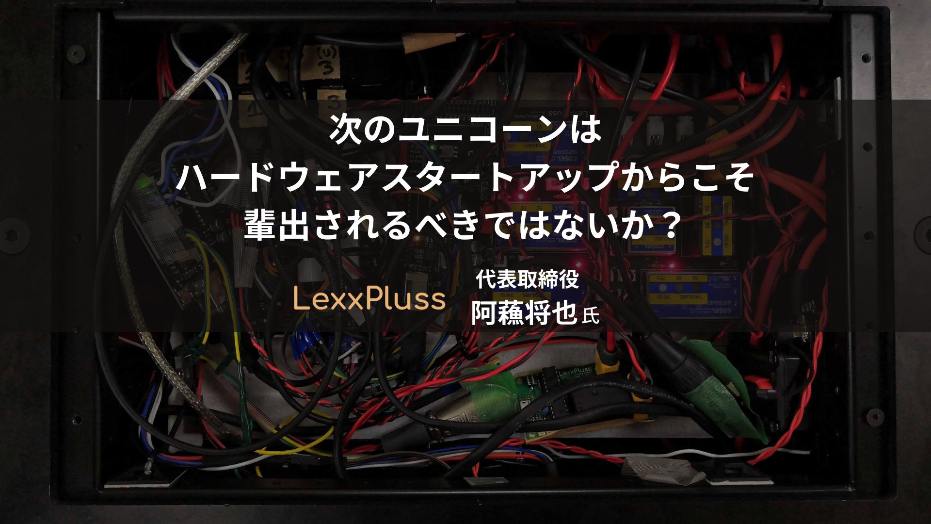 【LexxPluss/阿蘓将也】次のユニコーンはハードウェアスタートアップからこそ輩出されるべきではないか?