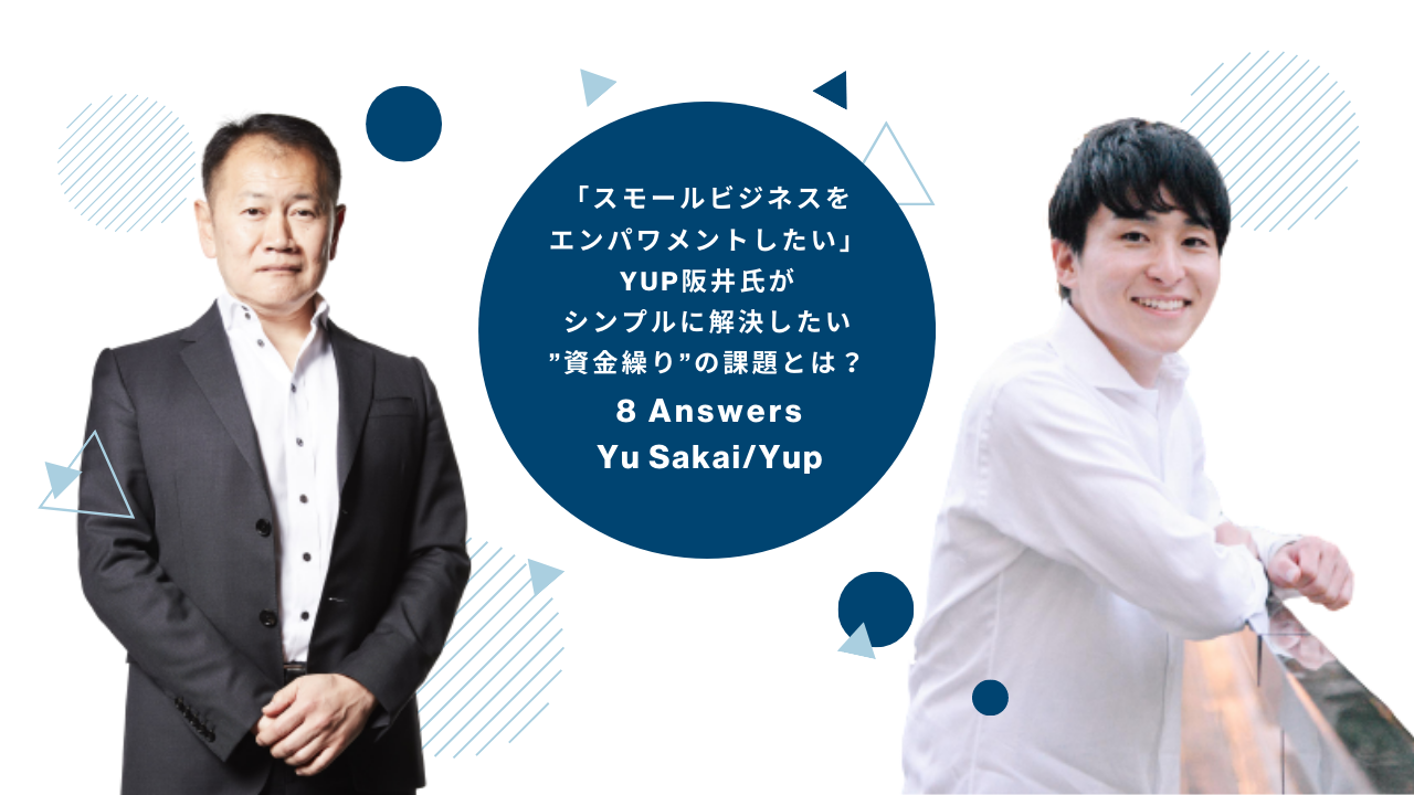 """「スモールビジネスをエンパワメントしたい」yup阪井氏がシンプルに解決したい""""資金繰り""""の課題とは?- 8 Answers Vol.05 Yu Sakai"""